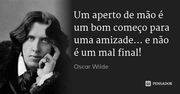 Um aperto de mão é um bom começo para uma amizade... e não é um mal final!... Frase de Oscar Wilde.
