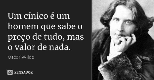 Um cínico é um homem que sabe o preço de tudo, mas o valor de nada.... Frase de Oscar Wilde.