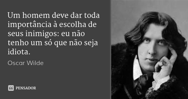 Um homem deve dar toda importância à escolha de seus inimigos: eu não tenho um só que não seja idiota.... Frase de Oscar Wilde.