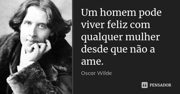 Um homem pode viver feliz com qualquer mulher desde que não a ame.... Frase de Oscar Wilde.