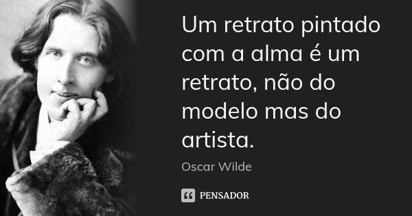 Um retrato pintado com a alma é um retrato, não do modelo mas do artista.... Frase de Oscar Wilde.
