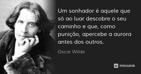 Um sonhador é aquele que só ao luar descobre o seu caminho e que, como punição, apercebe a aurora antes dos outros.... Frase de Oscar Wilde.