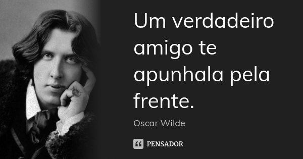 Um verdadeiro amigo te apunhala pela frente.... Frase de Oscar Wilde.
