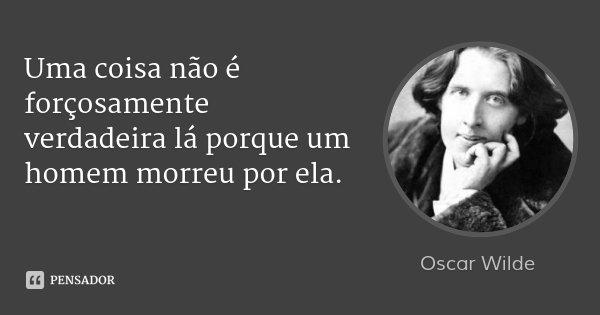 Uma coisa não é forçosamente verdadeira lá porque um homem morreu por ela.... Frase de Oscar Wilde.