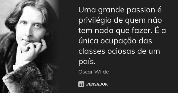Uma grande passion é privilégio de quem não tem nada que fazer. É a única ocupação das classes ociosas de um país.... Frase de Oscar Wilde.
