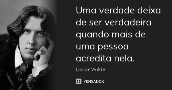 Uma verdade deixa de ser verdadeira quando mais de uma pessoa acredita nela.... Frase de Oscar Wilde.