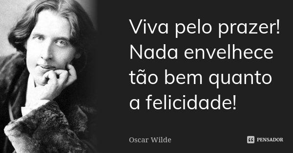 Viva pelo prazer! Nada envelhece tão bem quanto a felicidade!... Frase de Oscar Wilde.