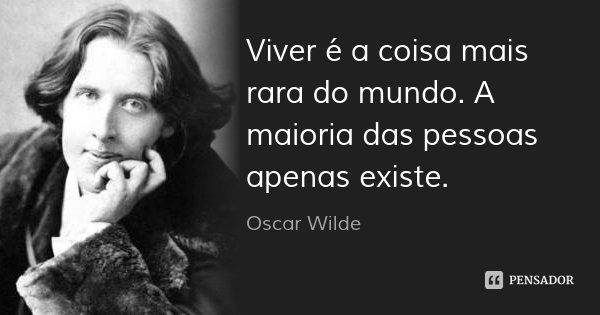 Viver é a coisa mais rara do mundo. A maioria das pessoas apenas existe.... Frase de Oscar Wilde.