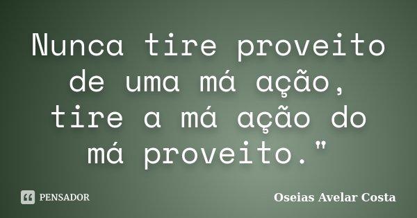 """Nunca tire proveito de uma má ação, tire a má ação do má proveito.""""... Frase de Oséias Avelar Costa."""