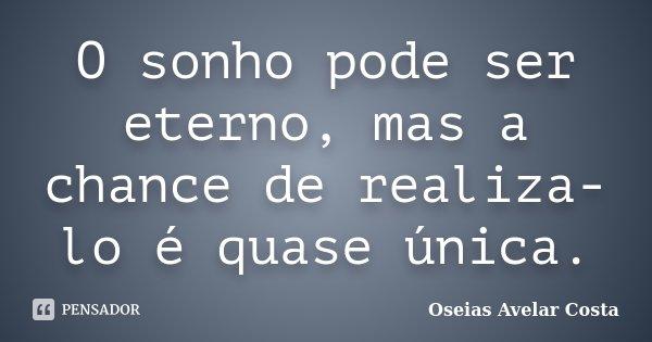 O sonho pode ser eterno, mas a chance de realiza-lo é quase única.... Frase de Oseias Avelar Costa.