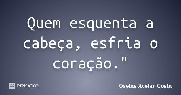 """Quem esquenta a cabeça, esfria o coração.""""... Frase de Oseias Avelar Costa."""