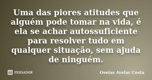 """Uma das piores atitudes que alguém pode tomar na vida, é ela se achar autossuficiente para resolver tudo em qualquer situação, sem ajuda de ninguém.""""... Frase de Oséias Avelar Costa."""