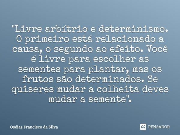 """""""Livre arbítrio e determinismo. O primeiro está relacionado a causa, o segundo ao efeito. Você é livre para escolher as sementes para plantar, mas os frut... Frase de Oséias Francisco da Silva."""