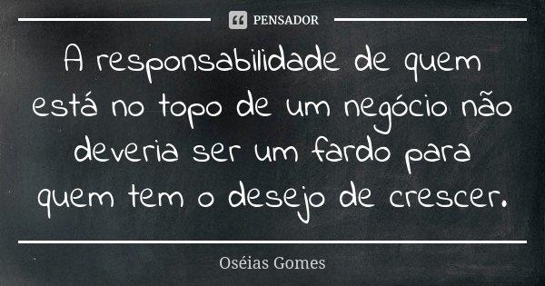 A responsabilidade de quem está no topo de um negócio não deveria ser um fardo para quem tem o desejo de crescer.... Frase de Oséias Gomes.
