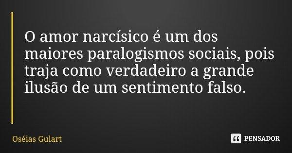 O amor narcísico é um dos maiores paralogismos sociais, pois traja como verdadeiro a grande ilusão de um sentimento falso.... Frase de Oséias Gulart.