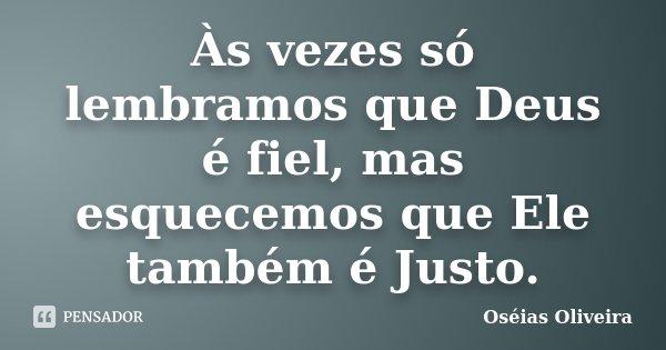 Às vezes só lembramos que Deus é fiel, mas esquecemos que Ele também é Justo.... Frase de Oséias Oliveira.