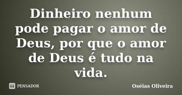 Dinheiro nenhum pode pagar o amor de Deus, por que o amor de Deus é tudo na vida.... Frase de Oséias Oliveira.