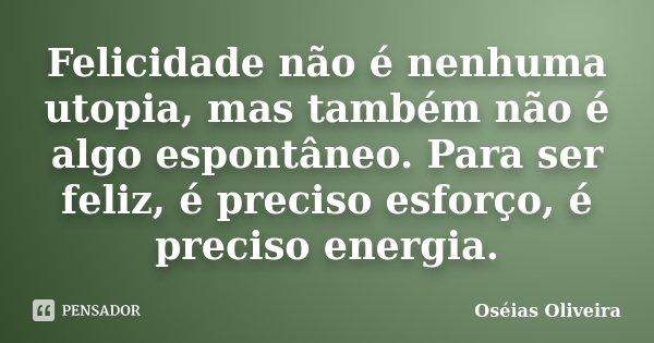 Felicidade não é nenhuma utopia, mas também não é algo espontâneo. Para ser feliz, é preciso esforço, é preciso energia.... Frase de Oséias Oliveira.