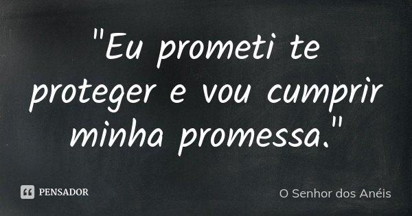 """""""Eu prometi te proteger e vou cumprir minha promessa.""""... Frase de O Senhor dos Anéis."""
