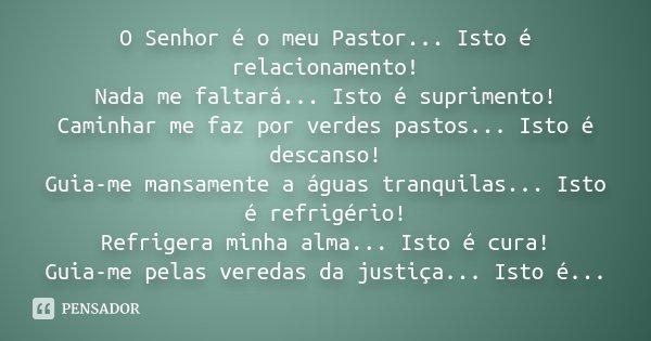 O Senhor é o meu Pastor... Isto é relacionamento! Nada me faltará... Isto é suprimento! Caminhar me faz por verdes pastos... Isto é descanso! Guia-me mansamente