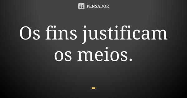 Os fins justificam os meios.... Frase de Desconhecido.