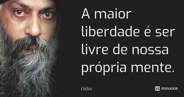 A maior liberdade é ser livre de nossa própria mente.... Frase de Osho.