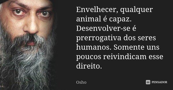 Envelhecer, qualquer animal é capaz. Desenvolver-se é prerrogativa dos seres humanos. Somente uns poucos reivindicam esse direito.... Frase de Osho.