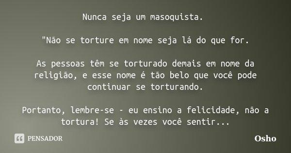 """Nunca seja um masoquista. """"Não se torture em nome seja lá do que for. As pessoas têm se torturado demais em nome da religião, e esse nome é tão belo que vo... Frase de osho."""