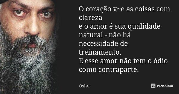 O coração v~e as coisas com clareza e o amor é sua qualidade natural - não há necessidade de treinamento. E esse amor não tem o ódio como contraparte.... Frase de OSHO.