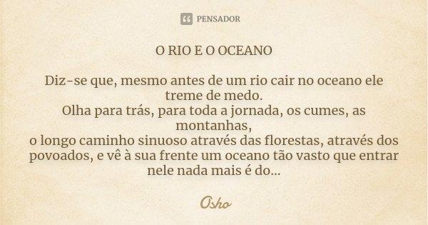 O RIO E O OCEANO Diz-se que, mesmo antes de um rio cair no oceano ele treme de medo. Olha para trás, para toda a jornada,os cumes, as montanhas, o longo caminho... Frase de Osho.