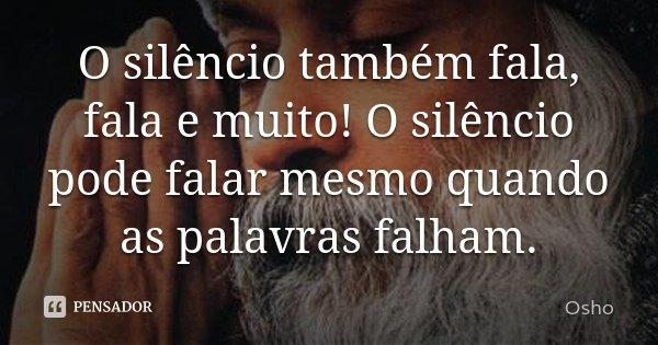 O silêncio também fala, fala e muito! O silêncio pode falar mesmo quando as palavras falham.... Frase de Osho.