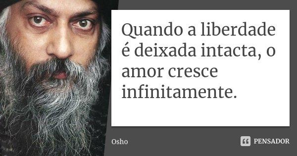 Quando a liberdade é deixada intacta, o amor cresce infinitamente.... Frase de Osho.