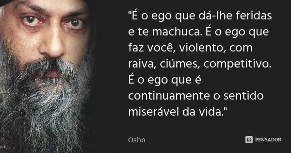 """""""É o ego que dá-lhe feridas e te machuca. É o ego que faz você, violento, com raiva, ciúmes, competitivo. É o ego que é continuamente o sentido miserável d... Frase de Osho."""