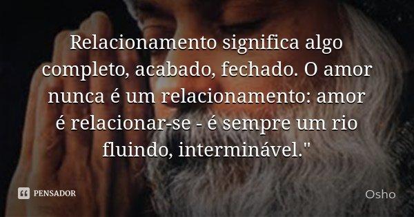 """Relacionamento significa algo completo, acabado, fechado. O amor nunca é um relacionamento: amor é relacionar-se - é sempre um rio fluindo, interminável.""""... Frase de Osho."""