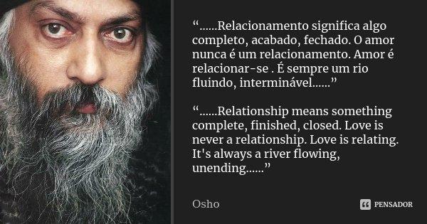 """""""……Relacionamento significa algo completo, acabado, fechado. O amor nunca é um relacionamento. Amor é relacionar-se . É sempre um rio fluindo, interminável……"""" """"... Frase de Osho."""