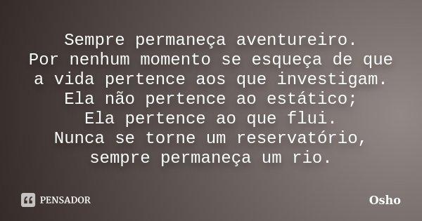 """""""Sempre permaneça aventureiro. Por nenhum momento se esqueça de que a vida pertence aos que investigam. Ela não pertence ao estático; Ela pertence ao que flui. ... Frase de Osho."""