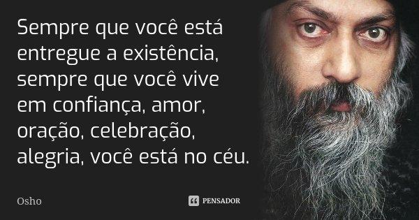 ''Sempre que você está entregue a existência, sempre que você vive em confiança, amor, oração, celebração, alegria, você está no céu.''... Frase de Osho.
