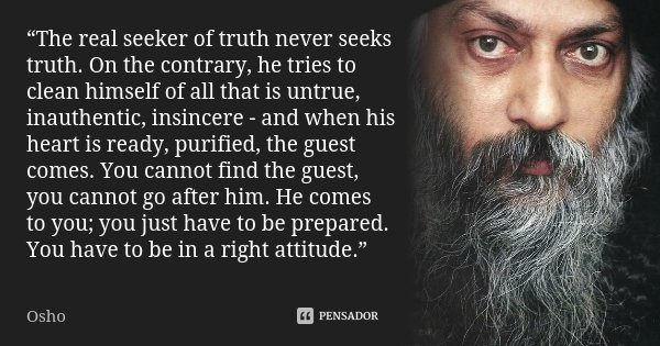 """""""The real seeker of truth never seeks truth. On the contrary, he tries to clean himself of all that is untrue, inauthentic, insincere - and when his heart is re... Frase de Osho."""