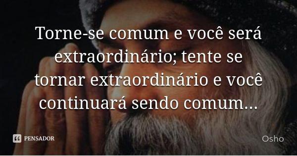 Torne-se comum e você será extraordinário; tente se tornar extraordinário e você continuará sendo comum...... Frase de Osho.