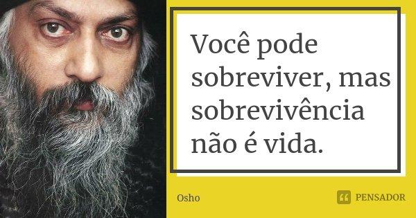 Você pode sobreviver, mas sobrevivência não é vida.... Frase de Osho.