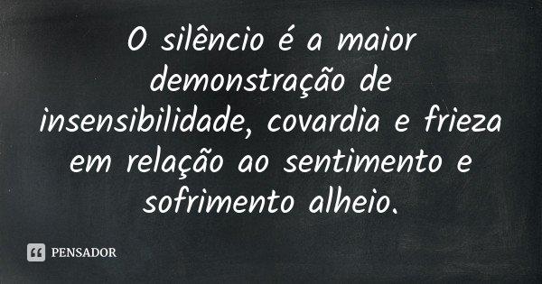 O silêncio é a maior demonstração de insensibilidade, covardia e frieza em relação ao sentimento e sofrimento alheio.... Frase de Desconhecido.