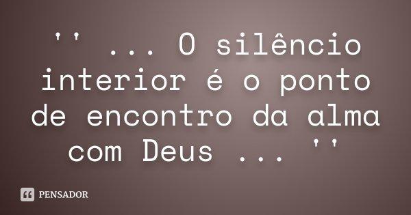 '' ... O silêncio interior é o ponto de encontro da alma com Deus ... ''... Frase de Desconhecido.