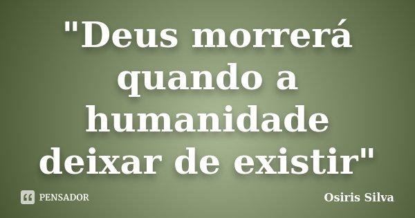 """""""Deus morrerá quando a humanidade deixar de existir""""... Frase de Osiris Silva."""