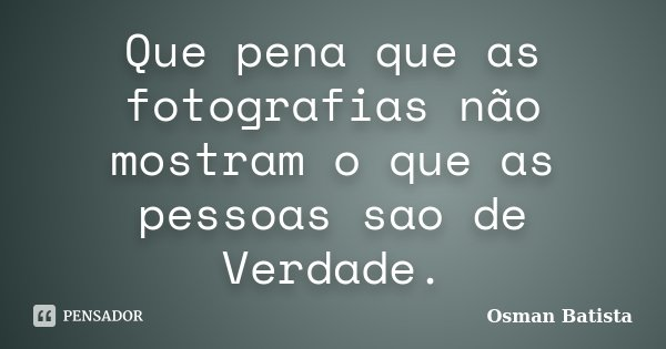 Que pena que as fotografias não mostram o que as pessoas sao de Verdade.... Frase de Osman Batista.