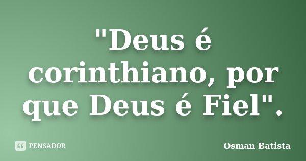 """""""Deus é corinthiano, por que Deus é Fiel"""".... Frase de Osman Batista."""