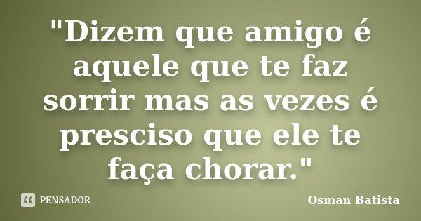 """""""Dizem que amigo é aquele que te faz sorrir mas as vezes é presciso que ele te faça chorar.""""... Frase de Osman Batista."""