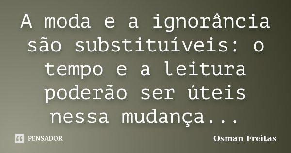 A moda e a ignorância são substituíveis: o tempo e a leitura poderão ser úteis nessa mudança...... Frase de Osman Freitas.