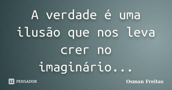 A verdade é uma ilusão que nos leva crer no imaginário...... Frase de Osman Freitas.