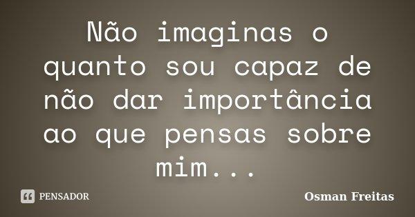 Não imaginas o quanto sou capaz de não dar importância ao que pensas sobre mim...... Frase de Osman Freitas.