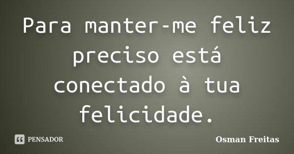 Para manter-me feliz preciso está conectado à tua felicidade.... Frase de Osman Freitas.